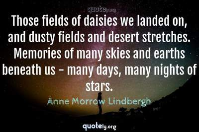 Photo Quote of Those fields of daisies we landed on, and dusty fields and desert stretches. Memories of many skies and earths beneath us - many days, many nights of stars.