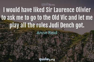 Photo Quote of I would have liked Sir Laurence Olivier to ask me to go to the Old Vic and let me play all the roles Judi Dench got.