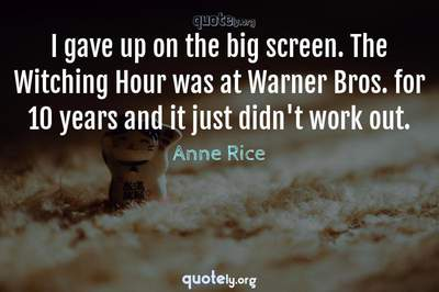Photo Quote of I gave up on the big screen. The Witching Hour was at Warner Bros. for 10 years and it just didn't work out.