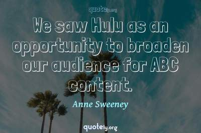 Photo Quote of We saw Hulu as an opportunity to broaden our audience for ABC content.