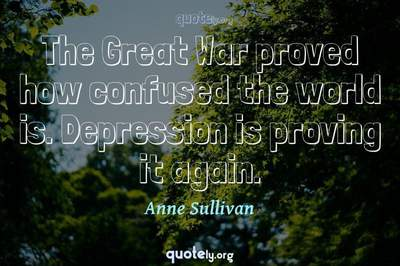 Photo Quote of The Great War proved how confused the world is. Depression is proving it again.