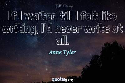 Photo Quote of If I waited till I felt like writing, I'd never write at all.