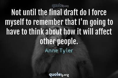 Photo Quote of Not until the final draft do I force myself to remember that I'm going to have to think about how it will affect other people.
