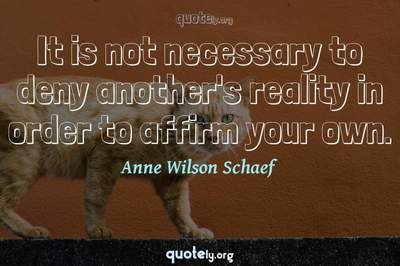 Photo Quote of It is not necessary to deny another's reality in order to affirm your own.