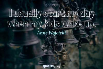 Photo Quote of I usually start my day when my kids wake up.