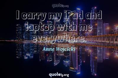 Photo Quote of I carry my iPad and laptop with me everywhere.