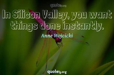 Photo Quote of In Silicon Valley, you want things done instantly.