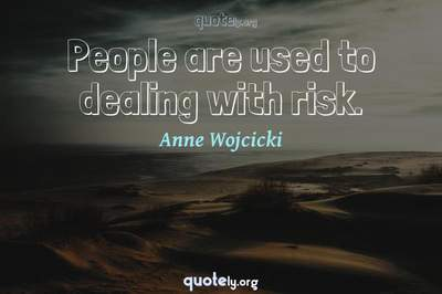 Photo Quote of People are used to dealing with risk.