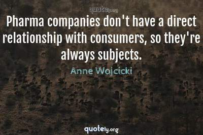 Photo Quote of Pharma companies don't have a direct relationship with consumers, so they're always subjects.