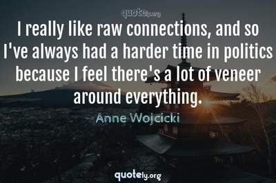 Photo Quote of I really like raw connections, and so I've always had a harder time in politics because I feel there's a lot of veneer around everything.