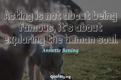 Photo Quote of Acting is not about being famous, it's about exploring the human soul.