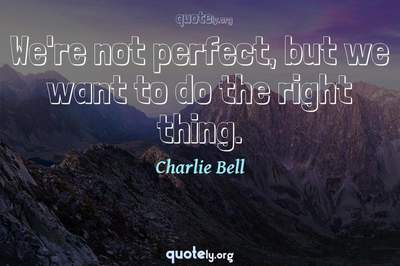 Photo Quote of We're not perfect, but we want to do the right thing.