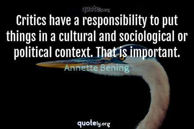 Photo Quote of Critics have a responsibility to put things in a cultural and sociological or political context. That is important.