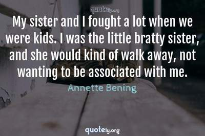 Photo Quote of My sister and I fought a lot when we were kids. I was the little bratty sister, and she would kind of walk away, not wanting to be associated with me.