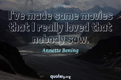 Photo Quote of I've made some movies that I really loved that nobody saw.