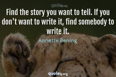 Photo Quote of Find the story you want to tell. If you don't want to write it, find somebody to write it.