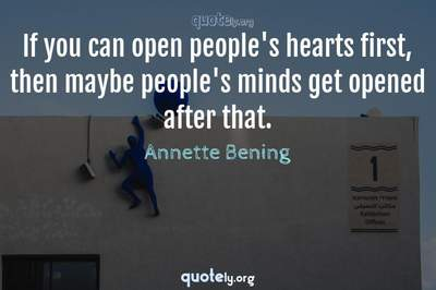 Photo Quote of If you can open people's hearts first, then maybe people's minds get opened after that.