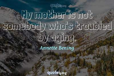 Photo Quote of My mother is not somebody who's troubled by aging.