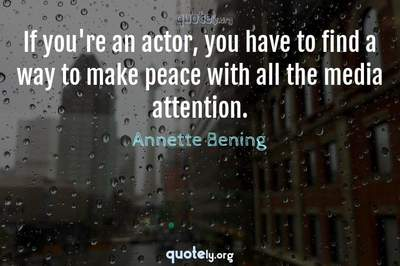 Photo Quote of If you're an actor, you have to find a way to make peace with all the media attention.