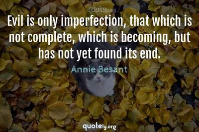 Photo Quote of Evil is only imperfection, that which is not complete, which is becoming, but has not yet found its end.