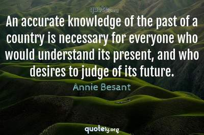 Photo Quote of An accurate knowledge of the past of a country is necessary for everyone who would understand its present, and who desires to judge of its future.