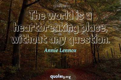 Photo Quote of The world is a heartbreaking place, without any question.