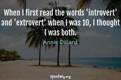 Photo Quote of When I first read the words 'introvert' and 'extrovert' when I was 10, I thought I was both.