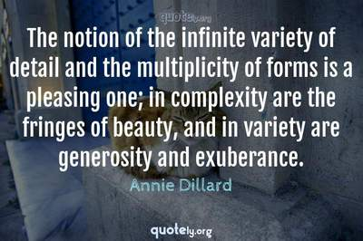 Photo Quote of The notion of the infinite variety of detail and the multiplicity of forms is a pleasing one; in complexity are the fringes of beauty, and in variety are generosity and exuberance.