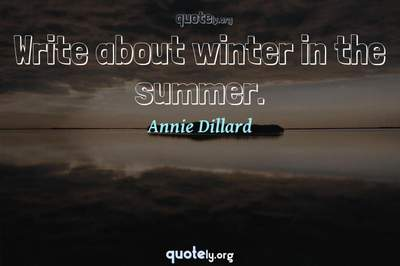 Photo Quote of Write about winter in the summer.