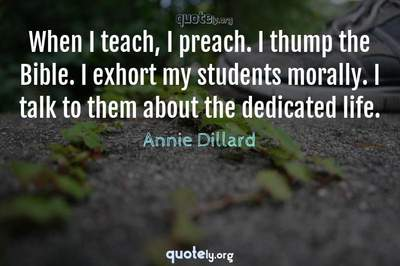 Photo Quote of When I teach, I preach. I thump the Bible. I exhort my students morally. I talk to them about the dedicated life.