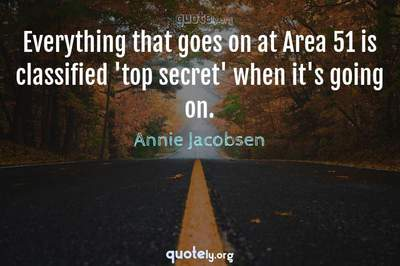 Photo Quote of Everything that goes on at Area 51 is classified 'top secret' when it's going on.