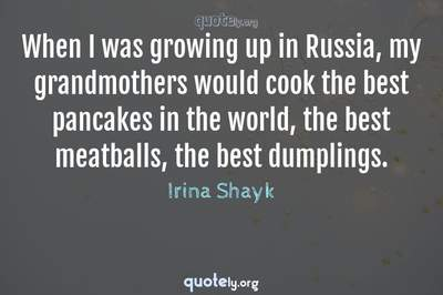 Photo Quote of When I was growing up in Russia, my grandmothers would cook the best pancakes in the world, the best meatballs, the best dumplings.
