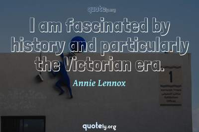 Photo Quote of I am fascinated by history and particularly the Victorian era.