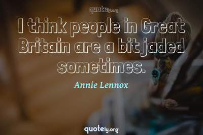 Photo Quote of I think people in Great Britain are a bit jaded sometimes.