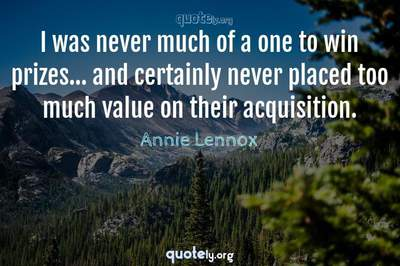 Photo Quote of I was never much of a one to win prizes... and certainly never placed too much value on their acquisition.
