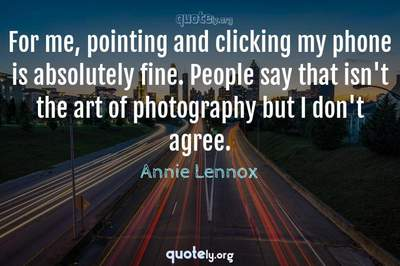 Photo Quote of For me, pointing and clicking my phone is absolutely fine. People say that isn't the art of photography but I don't agree.