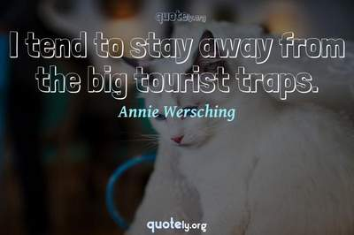 Photo Quote of I tend to stay away from the big tourist traps.
