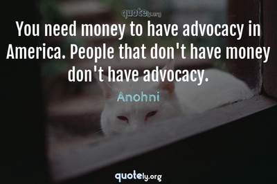 Photo Quote of You need money to have advocacy in America. People that don't have money don't have advocacy.