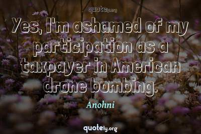 Photo Quote of Yes, I'm ashamed of my participation as a taxpayer in American drone bombing.