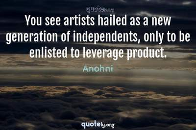Photo Quote of You see artists hailed as a new generation of independents, only to be enlisted to leverage product.