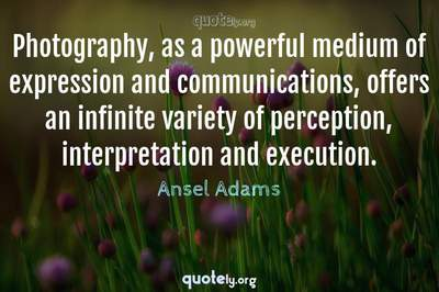 Photo Quote of Photography, as a powerful medium of expression and communications, offers an infinite variety of perception, interpretation and execution.