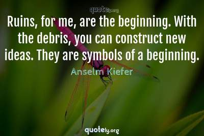 Photo Quote of Ruins, for me, are the beginning. With the debris, you can construct new ideas. They are symbols of a beginning.