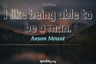 Photo Quote of I like being able to be a man.