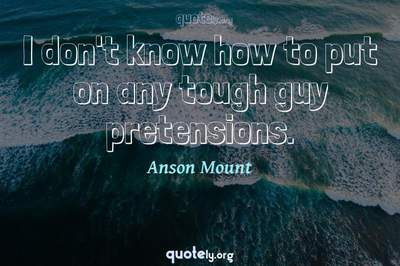 Photo Quote of I don't know how to put on any tough guy pretensions.