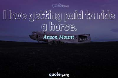 Photo Quote of I love getting paid to ride a horse.
