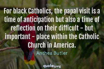 Photo Quote of For black Catholics, the papal visit is a time of anticipation but also a time of reflection on their difficult - but important - place within the Catholic Church in America.