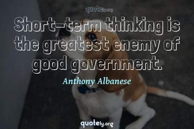 Photo Quote of Short-term thinking is the greatest enemy of good government.