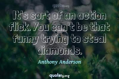 Photo Quote of It's sort of an action flick. You can't be that funny trying to steal diamonds.