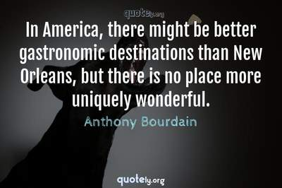 Photo Quote of In America, there might be better gastronomic destinations than New Orleans, but there is no place more uniquely wonderful.