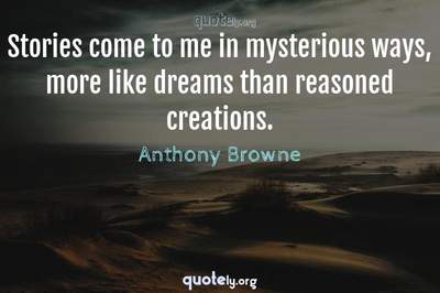 Photo Quote of Stories come to me in mysterious ways, more like dreams than reasoned creations.
